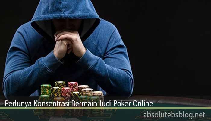 Perlunya Konsentrasi Bermain Judi Poker Online